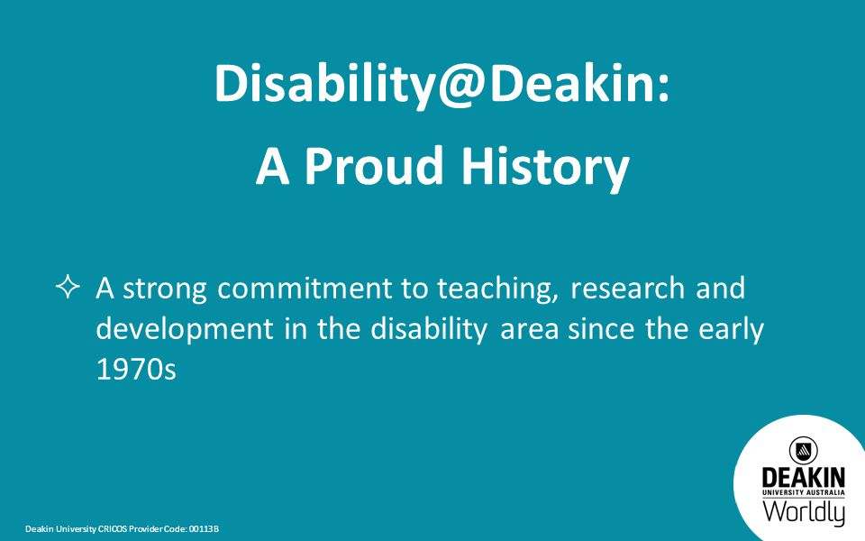 Deakin University CRICOS Provider Code: 00113B Disability@Deakin: A Proud History  A strong commitment to teaching, research and development in the disability area since the early 1970s