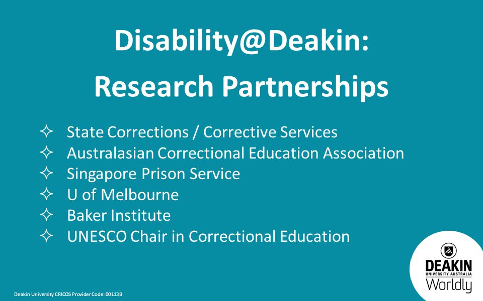 Deakin University CRICOS Provider Code: 00113B Disability@Deakin: Research Partnerships  State Corrections / Corrective Services  Australasian Correctional Education Association  Singapore Prison Service  U of Melbourne  Baker Institute  UNESCO Chair in Correctional Education