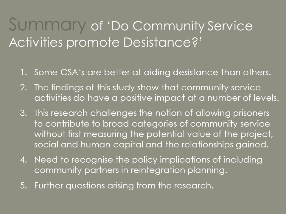 Summary of 'Do Community Service Activities promote Desistance?' 1.Some CSA's are better at aiding desistance than others. 2.The findings of this stud