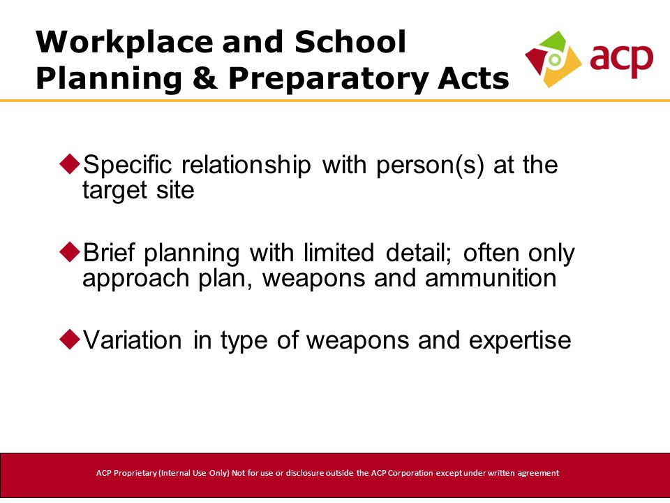 Workplace and School Planning & Preparatory Acts  Specific relationship with person(s) at the target site  Brief planning with limited detail; often only approach plan, weapons and ammunition  Variation in type of weapons and expertise ACP Proprietary (Internal Use Only) Not for use or disclosure outside the ACP Corporation except under written agreement