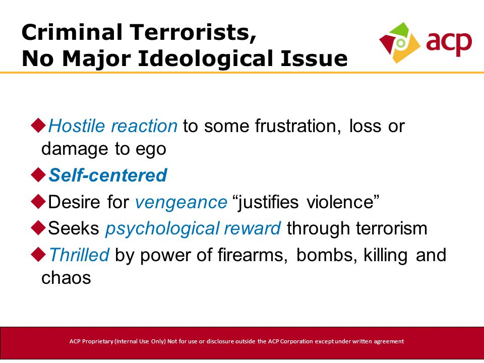 Criminal Terrorists, No Major Ideological Issue  Hostile reaction to some frustration, loss or damage to ego  Self-centered  Desire for vengeance justifies violence  Seeks psychological reward through terrorism  Thrilled by power of firearms, bombs, killing and chaos ACP Proprietary (Internal Use Only) Not for use or disclosure outside the ACP Corporation except under written agreement