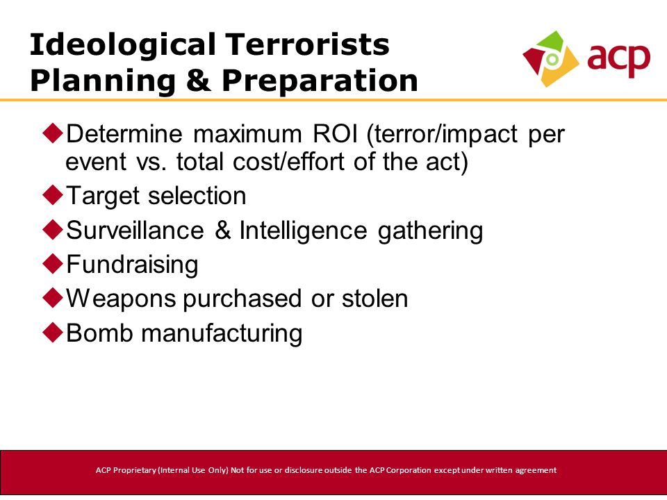 Ideological Terrorists Planning & Preparation  Determine maximum ROI (terror/impact per event vs. total cost/effort of the act)  Target selection 
