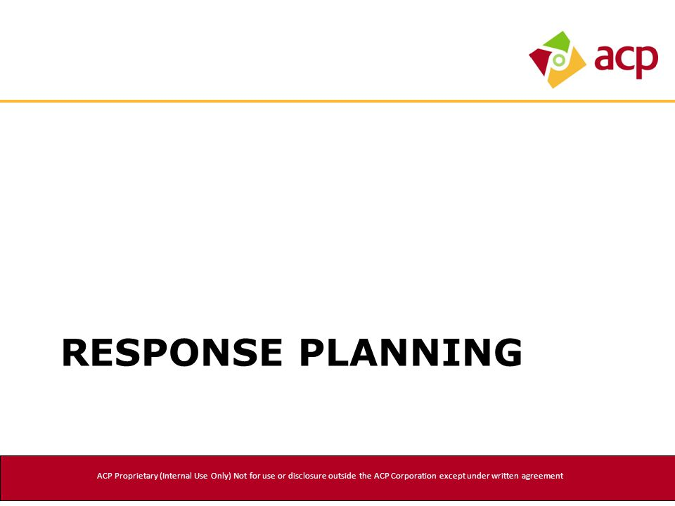 RESPONSE PLANNING ACP Proprietary (Internal Use Only) Not for use or disclosure outside the ACP Corporation except under written agreement