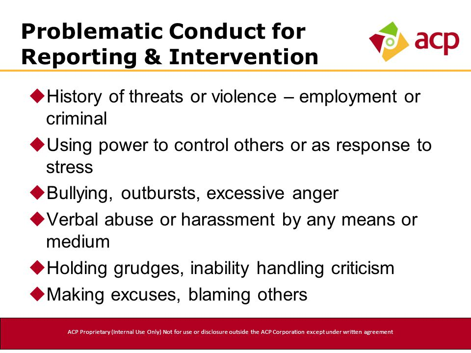 Problematic Conduct for Reporting & Intervention  History of threats or violence – employment or criminal  Using power to control others or as response to stress  Bullying, outbursts, excessive anger  Verbal abuse or harassment by any means or medium  Holding grudges, inability handling criticism  Making excuses, blaming others ACP Proprietary (Internal Use Only) Not for use or disclosure outside the ACP Corporation except under written agreement