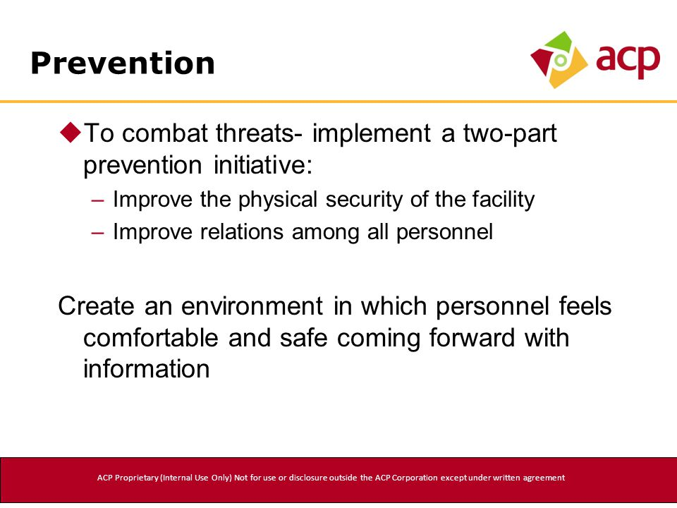 Prevention  To combat threats- implement a two-part prevention initiative: –Improve the physical security of the facility –Improve relations among all personnel Create an environment in which personnel feels comfortable and safe coming forward with information ACP Proprietary (Internal Use Only) Not for use or disclosure outside the ACP Corporation except under written agreement
