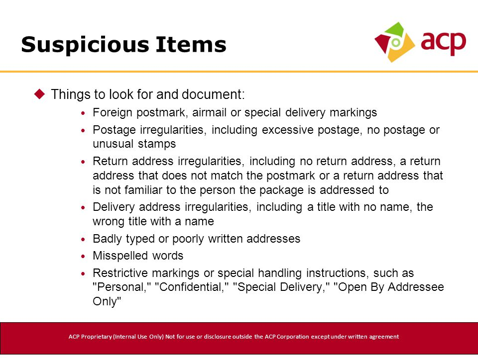 Suspicious Items  Things to look for and document:  Foreign postmark, airmail or special delivery markings  Postage irregularities, including excessive postage, no postage or unusual stamps  Return address irregularities, including no return address, a return address that does not match the postmark or a return address that is not familiar to the person the package is addressed to  Delivery address irregularities, including a title with no name, the wrong title with a name  Badly typed or poorly written addresses  Misspelled words  Restrictive markings or special handling instructions, such as Personal, Confidential, Special Delivery, Open By Addressee Only ACP Proprietary (Internal Use Only) Not for use or disclosure outside the ACP Corporation except under written agreement