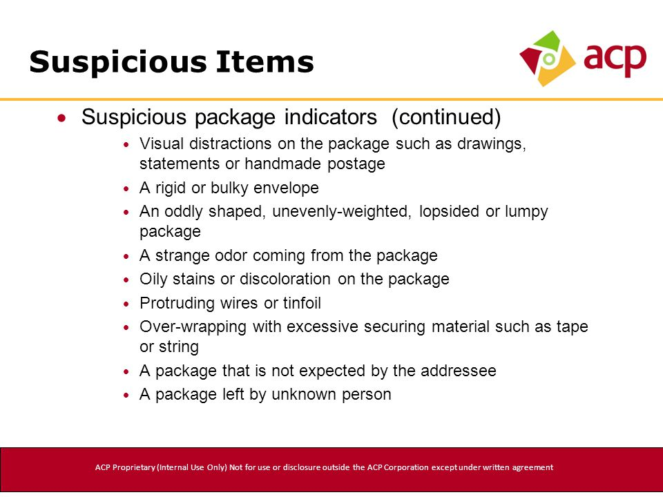  Suspicious package indicators (continued)  Visual distractions on the package such as drawings, statements or handmade postage  A rigid or bulky envelope  An oddly shaped, unevenly-weighted, lopsided or lumpy package  A strange odor coming from the package  Oily stains or discoloration on the package  Protruding wires or tinfoil  Over-wrapping with excessive securing material such as tape or string  A package that is not expected by the addressee  A package left by unknown person Suspicious Items ACP Proprietary (Internal Use Only) Not for use or disclosure outside the ACP Corporation except under written agreement