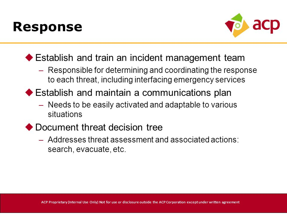 Response  Establish and train an incident management team –Responsible for determining and coordinating the response to each threat, including interfacing emergency services  Establish and maintain a communications plan –Needs to be easily activated and adaptable to various situations  Document threat decision tree –Addresses threat assessment and associated actions: search, evacuate, etc.