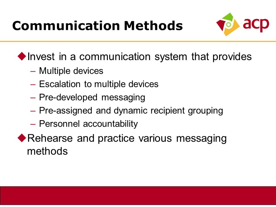 Communication Methods  Invest in a communication system that provides –Multiple devices –Escalation to multiple devices –Pre-developed messaging –Pre-assigned and dynamic recipient grouping –Personnel accountability  Rehearse and practice various messaging methods