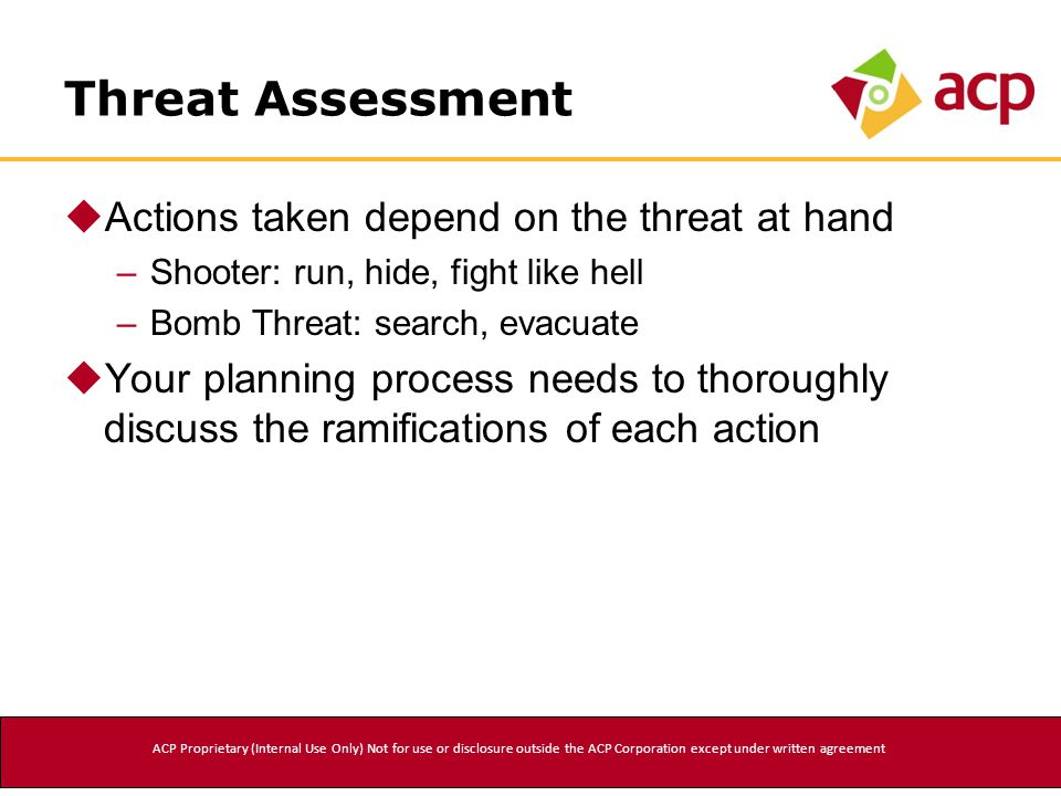 Threat Assessment  Actions taken depend on the threat at hand –Shooter: run, hide, fight like hell –Bomb Threat: search, evacuate  Your planning process needs to thoroughly discuss the ramifications of each action ACP Proprietary (Internal Use Only) Not for use or disclosure outside the ACP Corporation except under written agreement