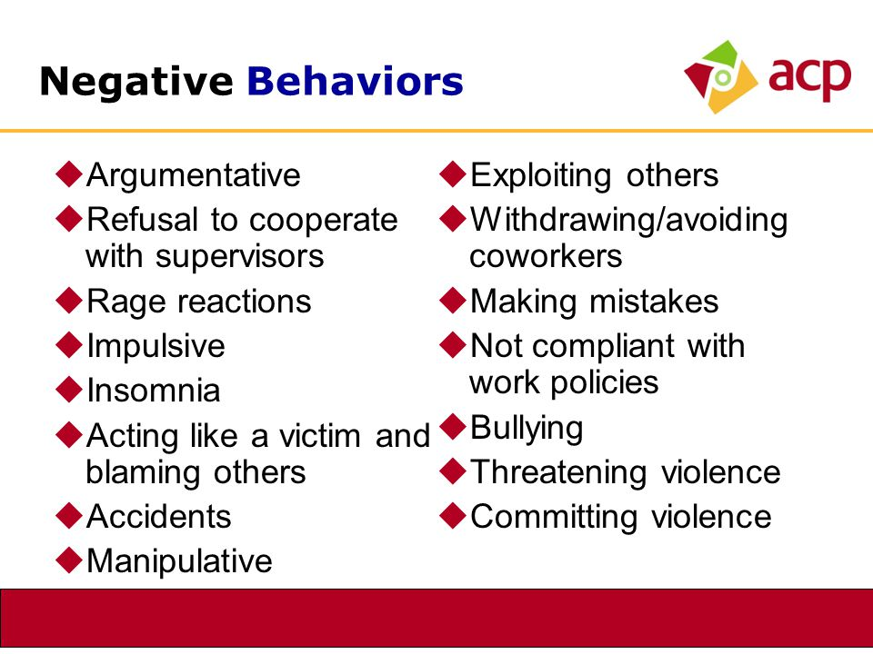Negative Behaviors  Argumentative  Refusal to cooperate with supervisors  Rage reactions  Impulsive  Insomnia  Acting like a victim and blaming others  Accidents  Manipulative  Exploiting others  Withdrawing/avoiding coworkers  Making mistakes  Not compliant with work policies  Bullying  Threatening violence  Committing violence