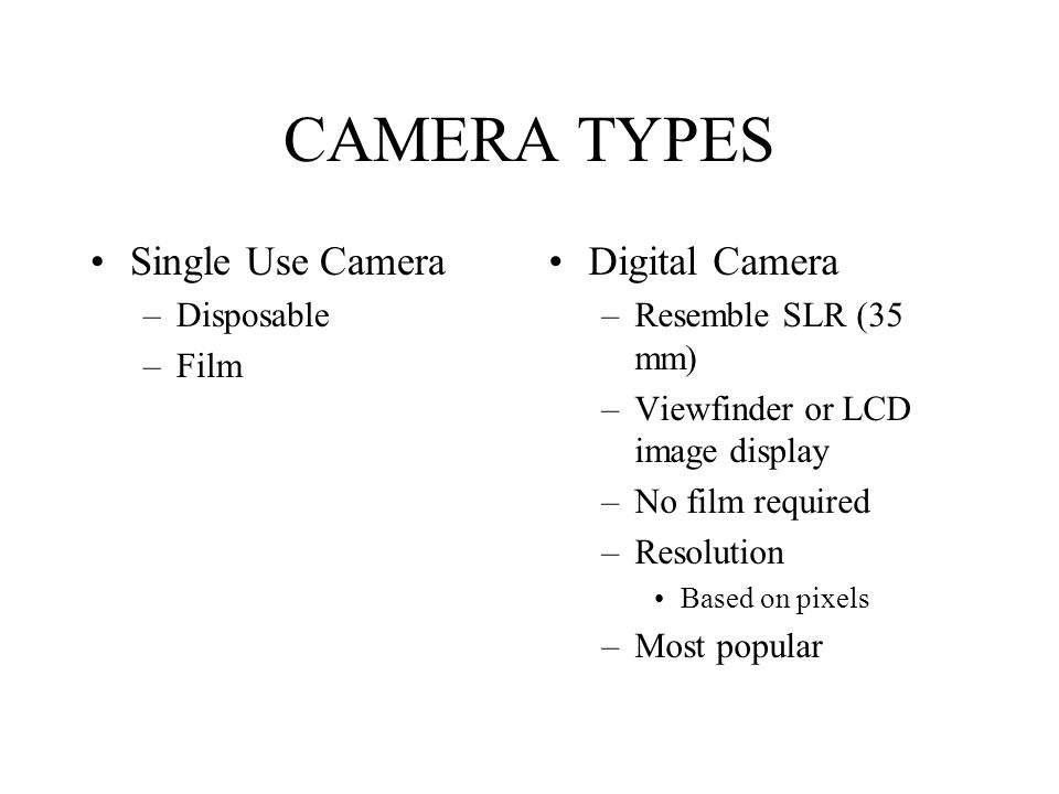 CAMERA TYPES Single Use Camera –Disposable –Film Digital Camera –Resemble SLR (35 mm) –Viewfinder or LCD image display –No film required –Resolution B