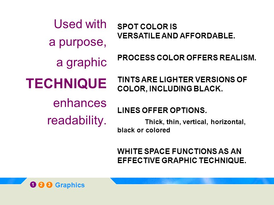 12 3 Graphics Used with a purpose, a graphic TECHNIQUE enhances readability. SPOT COLOR IS VERSATILE AND AFFORDABLE. PROCESS COLOR OFFERS REALISM. TIN