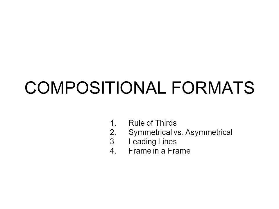 COMPOSITIONAL FORMATS 1.Rule of Thirds 2.Symmetrical vs. Asymmetrical 3.Leading Lines 4.Frame in a Frame