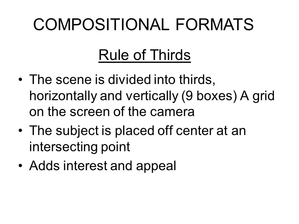 Rule of Thirds The scene is divided into thirds, horizontally and vertically (9 boxes) A grid on the screen of the camera The subject is placed off ce