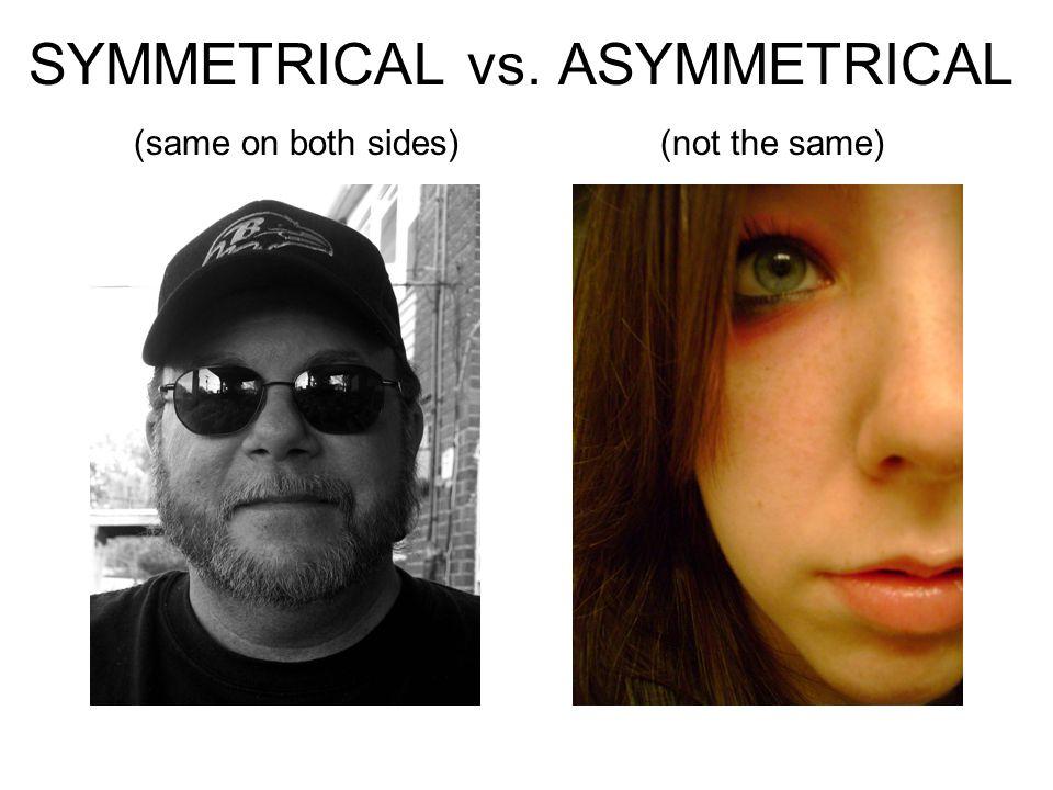SYMMETRICAL vs. ASYMMETRICAL (same on both sides) (not the same)