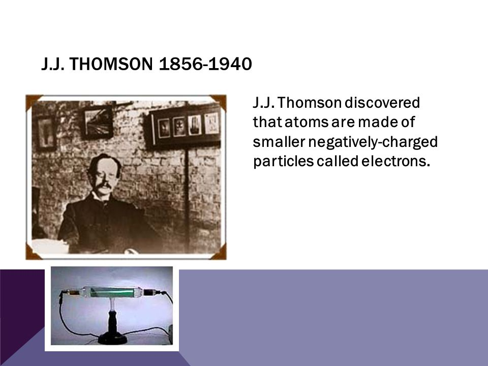 J.J. THOMSON 1856-1940 J.J. Thomson discovered that atoms are made of smaller negatively-charged particles called electrons.