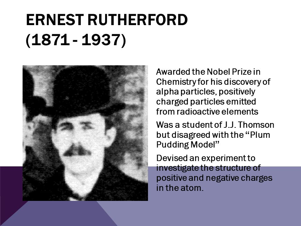 ERNEST RUTHERFORD (1871 - 1937) Awarded the Nobel Prize in Chemistry for his discovery of alpha particles, positively charged particles emitted from r