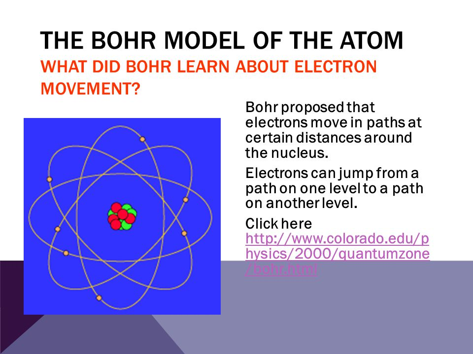 THE BOHR MODEL OF THE ATOM WHAT DID BOHR LEARN ABOUT ELECTRON MOVEMENT? Bohr proposed that electrons move in paths at certain distances around the nuc