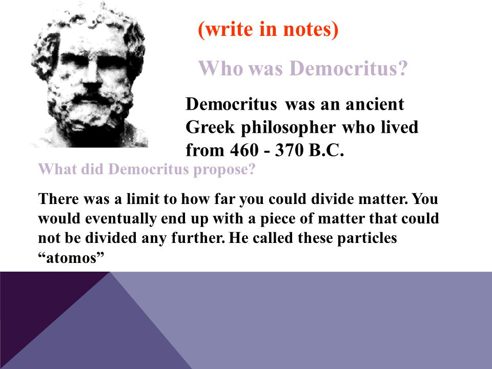 Democritus was an ancient Greek philosopher who lived from 460 - 370 B.C. What did Democritus propose? There was a limit to how far you could divide m