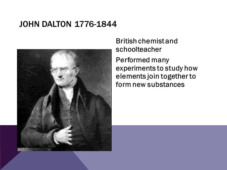 JOHN DALTON 1776-1844 British chemist and schoolteacher Performed many experiments to study how elements join together to form new substances