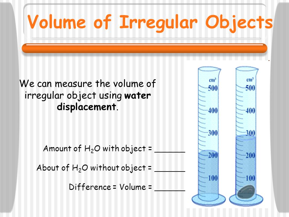 We can measure the volume of irregular object using water displacement. Amount of H 2 O with object = ______ About of H 2 O without object = ______ Di