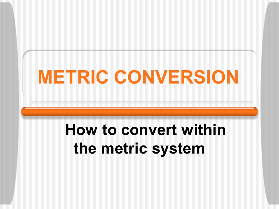 METRIC CONVERSION How to convert within the metric system