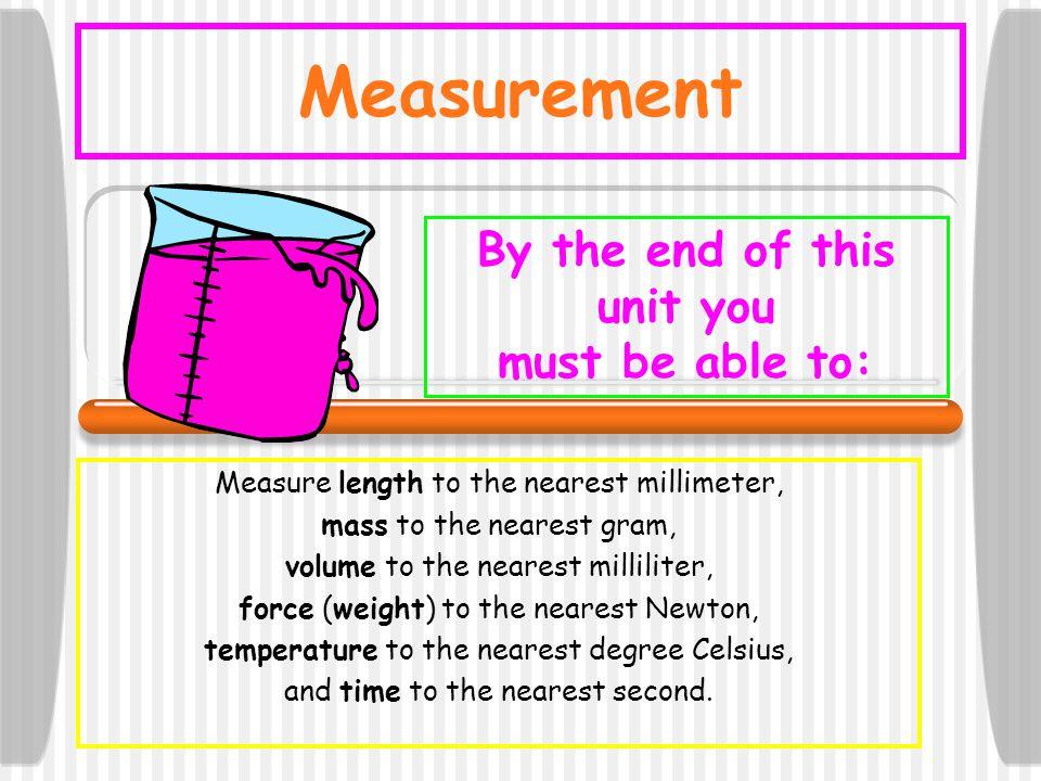 Measurement Measure length to the nearest millimeter, mass to the nearest gram, volume to the nearest milliliter, force (weight) to the nearest Newton