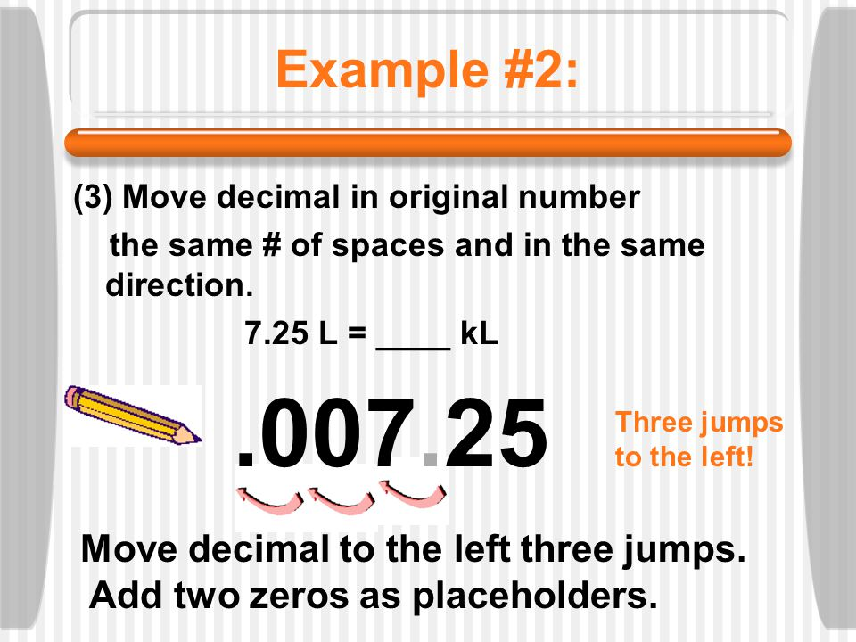 Example #2: (3) Move decimal in original number the same # of spaces and in the same direction. 7.25 L = ____ kL.007.25 Move decimal to the left three