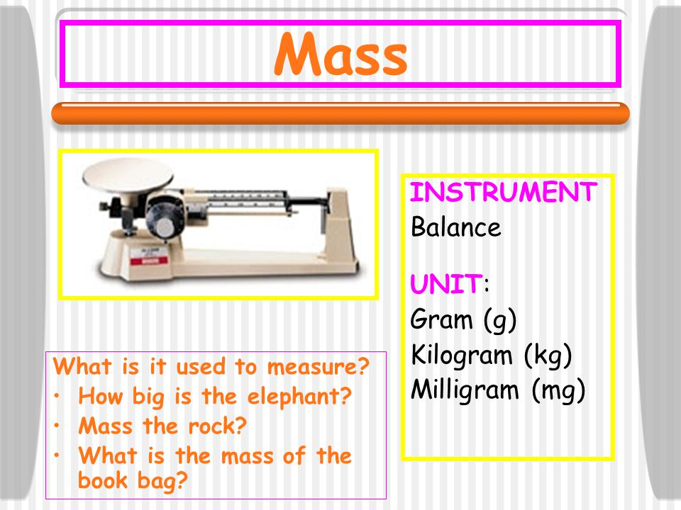 INSTRUMENT Balance UNIT: Gram (g) Kilogram (kg) Milligram (mg) Mass What is it used to measure? How big is the elephant? Mass the rock? What is the ma