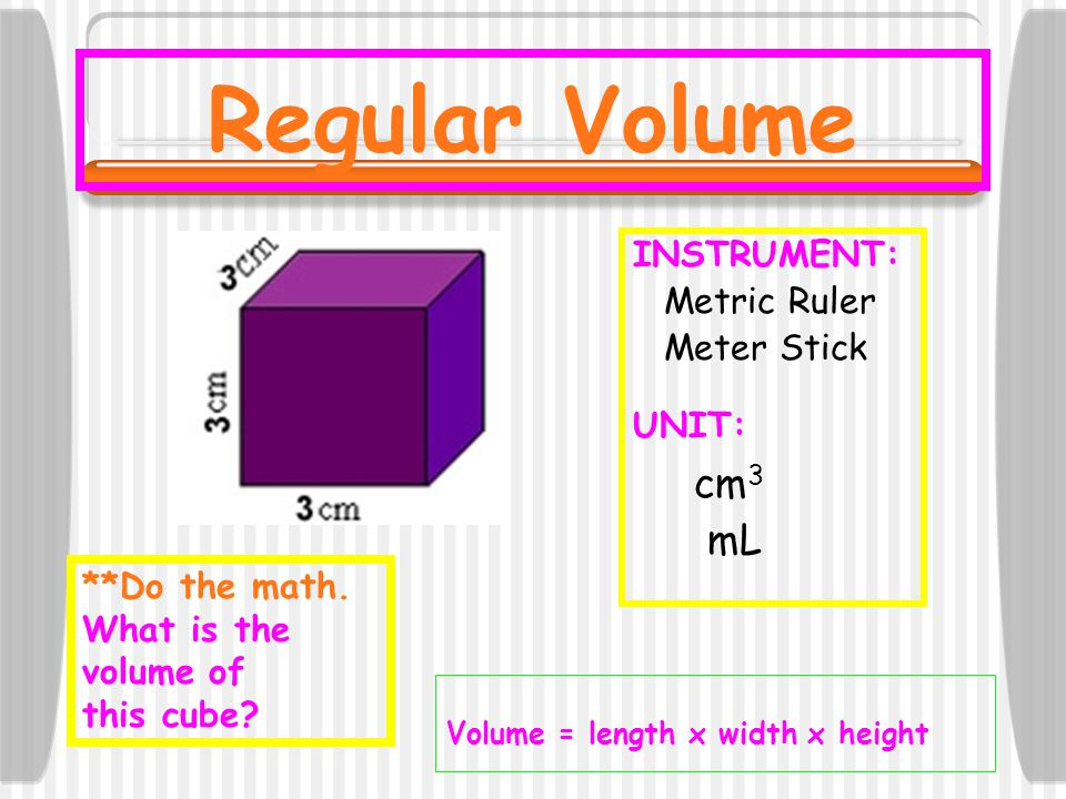 Regular Volume INSTRUMENT: Metric Ruler Meter Stick UNIT: cm 3 mL Volume = length x width x height **Do the math. What is the volume of this cube?