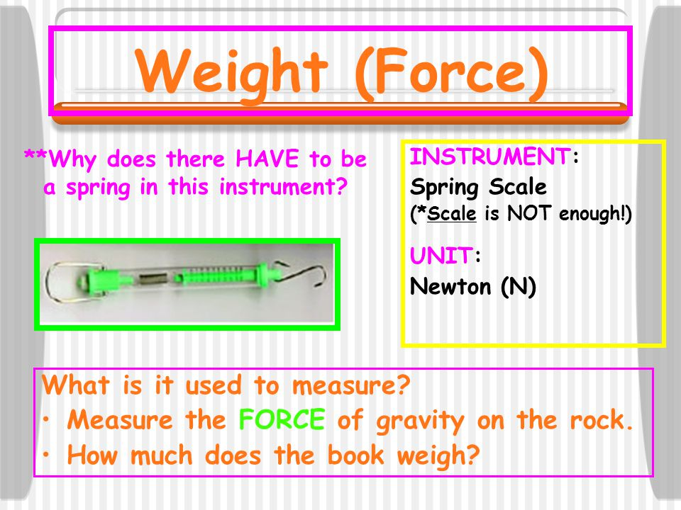 Weight (Force) INSTRUMENT: Spring Scale (*Scale is NOT enough!) UNIT: Newton (N) What is it used to measure? Measure the FORCE of gravity on the rock.
