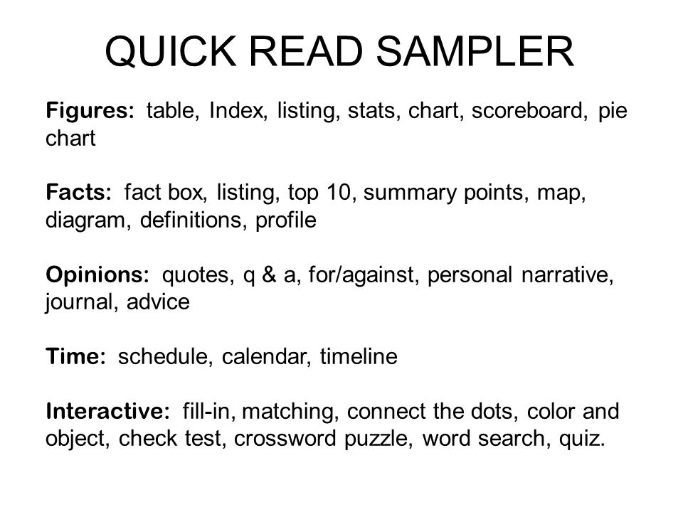 QUICK READ SAMPLER Figures: table, Index, listing, stats, chart, scoreboard, pie chart Facts: fact box, listing, top 10, summary points, map, diagram, definitions, profile Opinions: quotes, q & a, for/against, personal narrative, journal, advice Time: schedule, calendar, timeline Interactive: fill-in, matching, connect the dots, color and object, check test, crossword puzzle, word search, quiz.