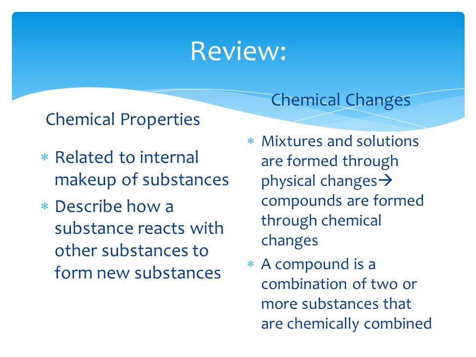Review: Chemical Properties  Related to internal makeup of substances  Describe how a substance reacts with other substances to form new substances