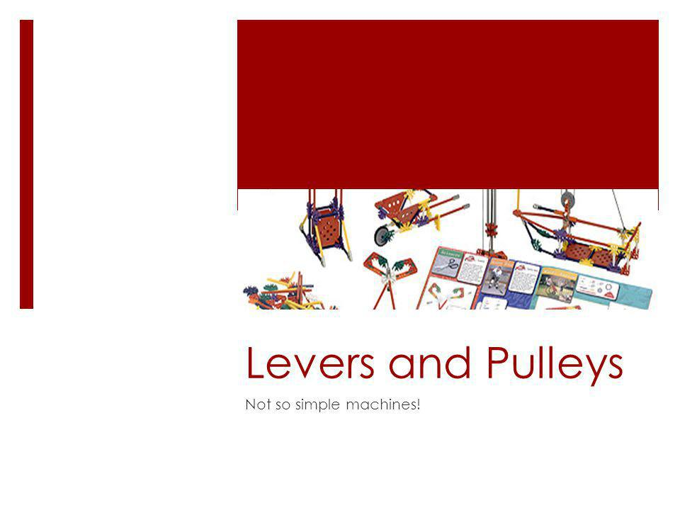 Levers and Pulleys Not so simple machines!