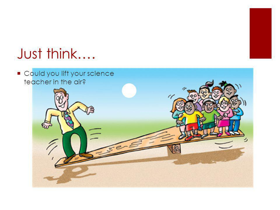 Just think….  Could you lift your science teacher in the air
