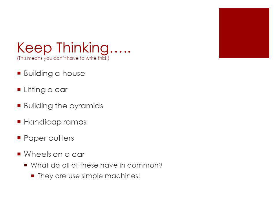 Keep Thinking….. (This means you don't have to write this!!)  Building a house  Lifting a car  Building the pyramids  Handicap ramps  Paper cutte