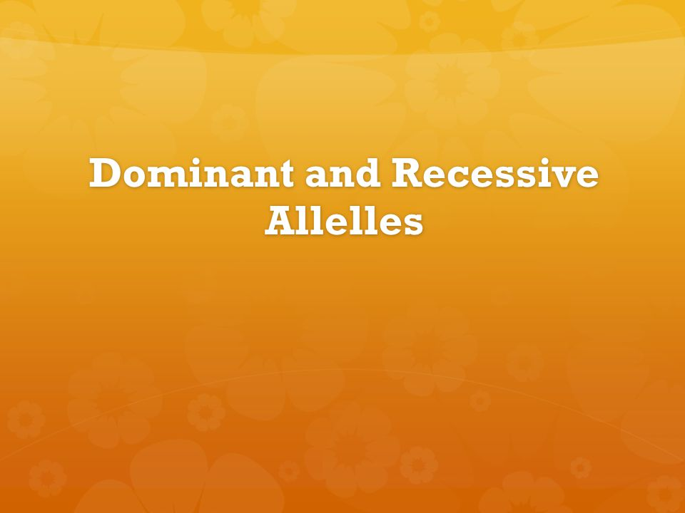 Dominant and Recessive Allelles