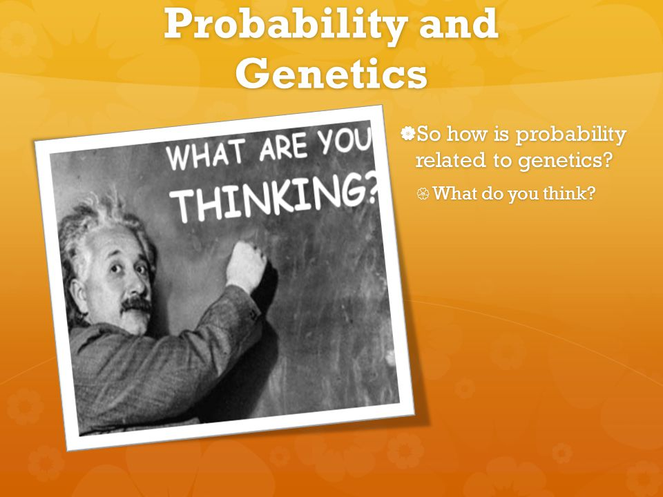 Probability and Genetics  So how is probability related to genetics?  What do you think?