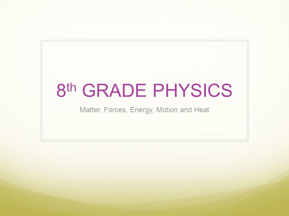 8 th GRADE PHYSICS Matter, Forces, Energy, Motion and Heat