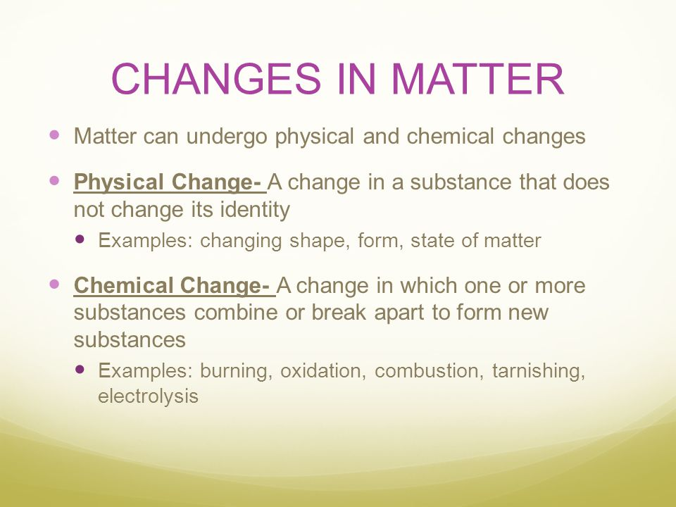 CHANGES IN MATTER Matter can undergo physical and chemical changes Physical Change- A change in a substance that does not change its identity Examples
