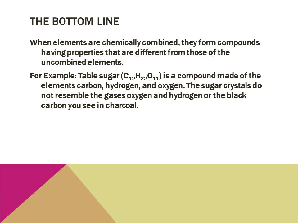 THE BOTTOM LINE When elements are chemically combined, they form compounds having properties that are different from those of the uncombined elements.