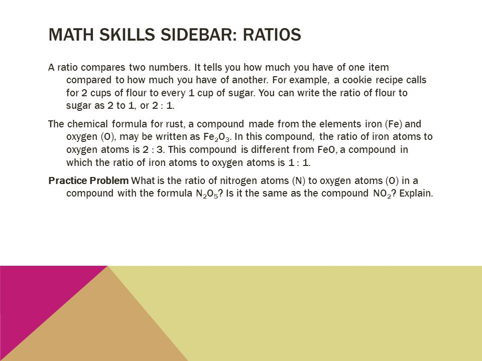 MATH SKILLS SIDEBAR: RATIOS A ratio compares two numbers. It tells you how much you have of one item compared to how much you have of another. For exa