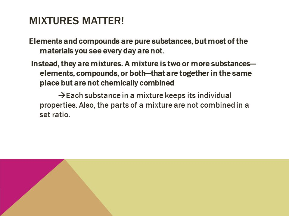 MIXTURES MATTER! Elements and compounds are pure substances, but most of the materials you see every day are not. Instead, they are mixtures. A mixtur