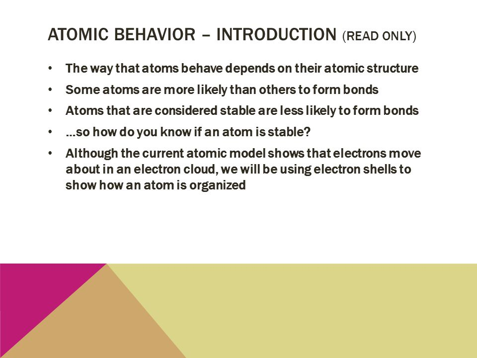 ATOMIC BEHAVIOR – INTRODUCTION (READ ONLY) The way that atoms behave depends on their atomic structure Some atoms are more likely than others to form
