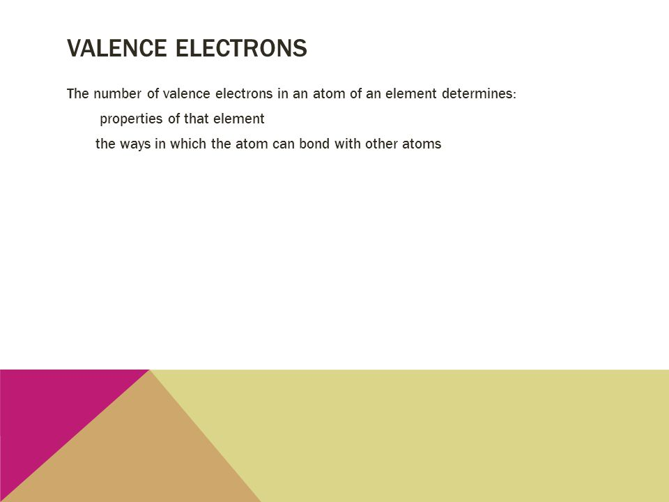 VALENCE ELECTRONS The number of valence electrons in an atom of an element determines: properties of that element the ways in which the atom can bond