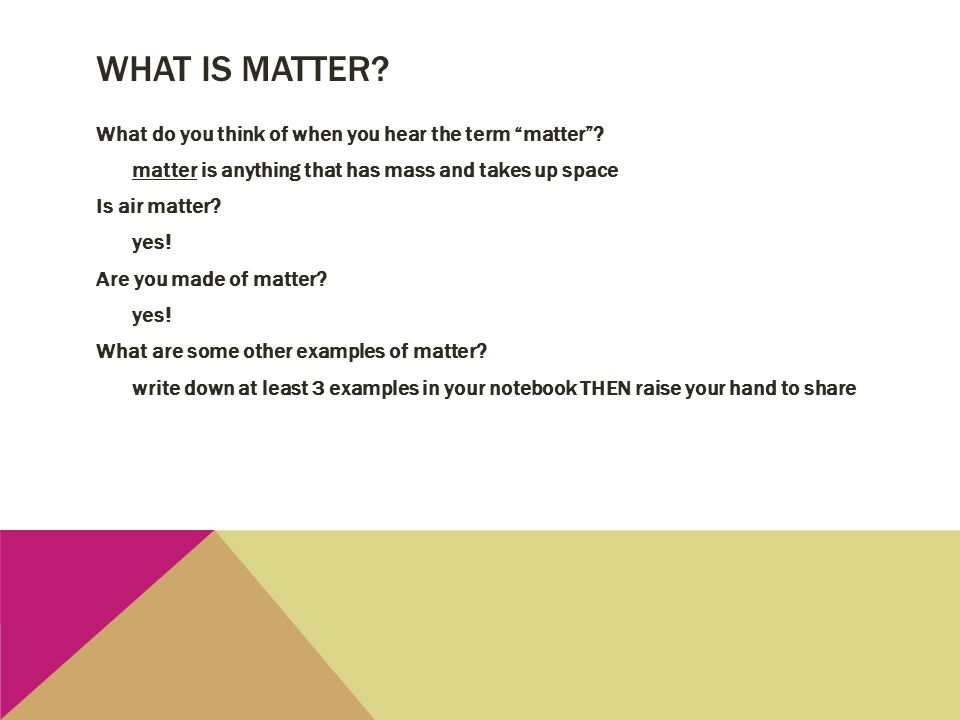 "WHAT IS MATTER? What do you think of when you hear the term ""matter""? matter is anything that has mass and takes up space Is air matter? yes! Are you"