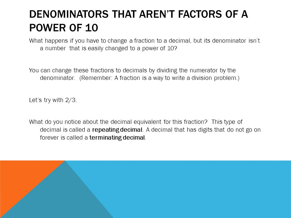 DENOMINATORS THAT AREN'T FACTORS OF A POWER OF 10 What happens if you have to change a fraction to a decimal, but its denominator isn't a number that