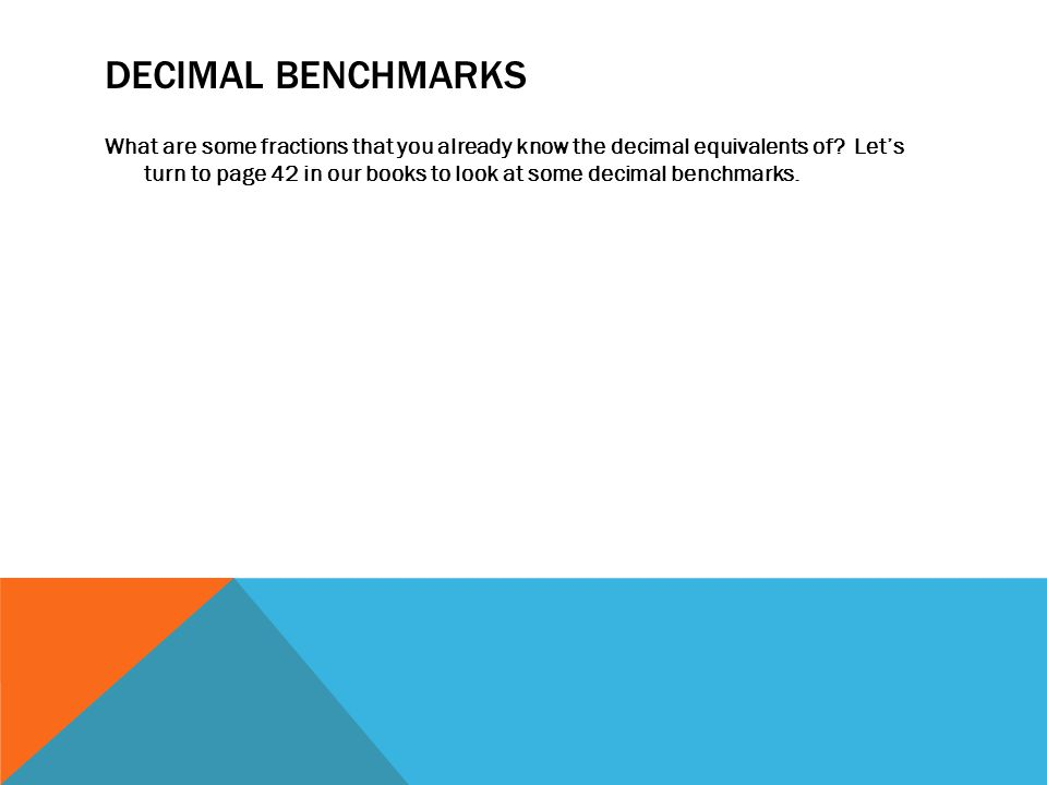 DECIMAL BENCHMARKS What are some fractions that you already know the decimal equivalents of? Let's turn to page 42 in our books to look at some decima