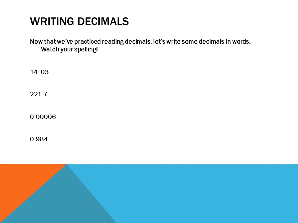 WRITING DECIMALS Now that we've practiced reading decimals, let's write some decimals in words. Watch your spelling! 14. 03 221.7 0.00006 0.984